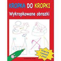 Książki dla dzieci, KROPKA DO KROPKI. WYKROPKOWANE OBRAZKI (opr. broszurowa)