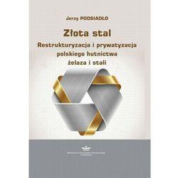Złota stal. Restrukturyzacja i prywatyzacja polskiego hutnictwa żelaza i stali - Jerzy Podsiadło - ebook