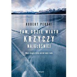 Tam gdzie wiatr krzyczy najgłośniej. Moje drugie życie wśród ludzi lodu - Robert Peroni (opr. broszurowa)