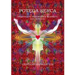 Potęga serca. Praktyczny przewodnik rozwoju duchowego - Grzegorz Kaźmierczak