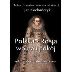 Polska-Rosja: wojna i pokój. Tom 1 Od Chrobrego do Katarzyny - Jan Kochańczyk