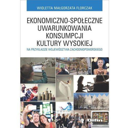 Biblioteka biznesu, Ekonomiczno-społeczne uwarunkowania konsumpcji kultury wysokiej. na przykładzie województwa zachodniopomorskiego - Florczak Wioletta Małgorzata - książka (opr. miękka)