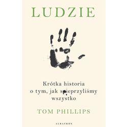 LUDZIE. KRÓTKA HISTORIA O TYM, JAK SPIEPRZYLIŚMY WSZYSTKO - Tom Phillips - ebook