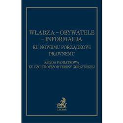 Władza - Obywatele - Informacja Ku nowemu porządkowi prawnemu Księga pamiątkowa ku czci prof. Teresy Górzyńskiej (opr. twarda)