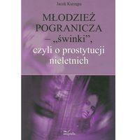 """Pedagogika, Młodzież pogranicza """"świnki"""" czyli o prostytucji nieletnich (opr. miękka)"""