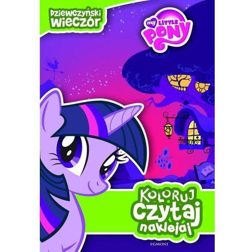 Książki dla dzieci, My little Pony. Dziewczyński wieczór Koloruj czytaj naklejaj (opr. miękka)