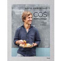 Książki kulinarne i przepisy, Coś francuskiego. Z miłością, z pasją, ze smakiem - DAVID GABORIAUD (opr. twarda)