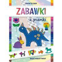 Książki dla dzieci, ZABAWKI Z PIANKI BĄDŹ KREATYWNY ZRÓB TO SAM - Beata Guzowska (opr. twarda)