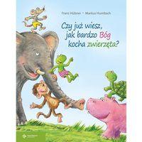 Książki dla dzieci, Czy już wiesz jak bardzo Bóg kocha zwierzęta? - H?bner Franz, Humbach Markus (opr. twarda)