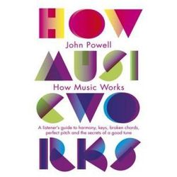 How Music Works : A Listener's Guide To Harmony, Keys, Broken Chords, Perfect Pitch And The Secrets Of A Good Tune