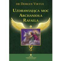 Senniki, wróżby, numerologia i horoskopy, Uzdrawiająca moc Archanioła Rafaela (opr. miękka)