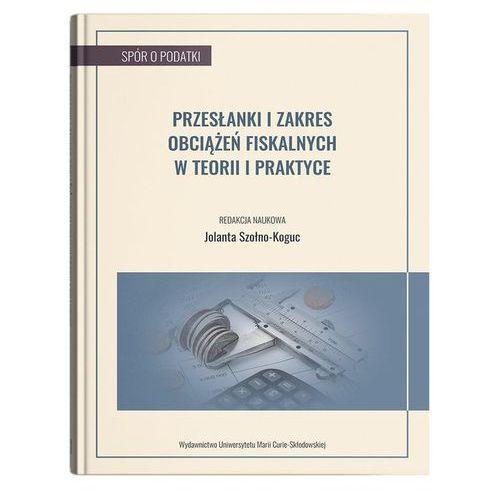 Biblioteka biznesu, Przesłanki i zakres obciążeń fiskalnych w teorii i praktyce - Jolanta Szołno-Koguc (opr. miękka)