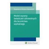 Książki medyczne, Model wyceny świadczeń zdrowotnych dla lecznictwa szpitalnego - Kludacz-Alessandri Magdalena (opr. miękka)