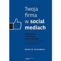 Twoja firma w social mediach. Podręcznik marketingu internetowego dla małych i średnich przedsiębiorstw - Marcin Żukowski (opr. miękka)