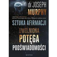 Hobby i poradniki, Sztuka afirmacji. Uwolniona potęga podświadomości - Joseph Murphy (opr. twarda)
