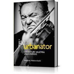 Ja, Urbanator. Awantury muzyka jazzowego. Darmowy odbiór w niemal 100 księgarniach! (opr. broszurowa)