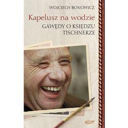 Kapelusz na wodzie Gawędy o księdzu Tischnerze (opr. twarda)