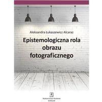 Filozofia, EPISTEMOLOGICZNA ROLA OBRAZU FOTOGRAFICZNEGO - Wysyłka od 3,99 - porównuj ceny z wysyłką (opr. miękka)