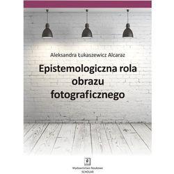 EPISTEMOLOGICZNA ROLA OBRAZU FOTOGRAFICZNEGO - Wysyłka od 3,99 - porównuj ceny z wysyłką (opr. miękka)