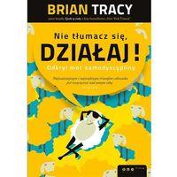 Hobby i poradniki, Nie tłumacz się, działaj. Odkryj moc samodyscypliny - Brian Tracy (opr. twarda)
