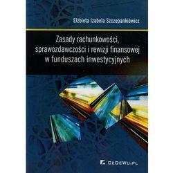 Zasady rachunkowości sprawozdawczości i rewizji finansowej w funduszach inwestycyjnych (opr. miękka)