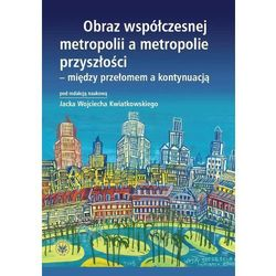 Obraz współczesnej metropolii a metropolie przyszłości - między przełomem a kontynuacją (opr. miękka)