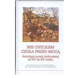 Nie chyliłem czoła przed mocą. Antologia poezji białoruskiej od XV do XX wieku (opr. twarda)