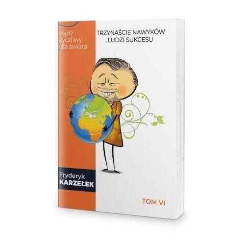 Biblioteka biznesu, 13 Nawyków Ludzi Sukcesu – Tom VI – Bądź życzliwy dla świata - Fryderyk Karzełek
