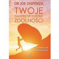 Hobby i poradniki, Twoje Nadprzyrodzone Zdolności Sprawdź Jak Wiele Potrafisz - Joe Dispenza (opr. miękka)
