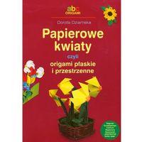 Książki dla dzieci, Papierowe kwiaty czyli origami płaskie i przestrzenne - Dorota Dziamska (opr. miękka)