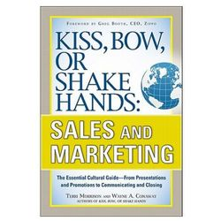Kiss, Bow, or Shake Hands, Sales and Marketing: The Essential Cultural Guide--From Presentations and (opr. miękka)