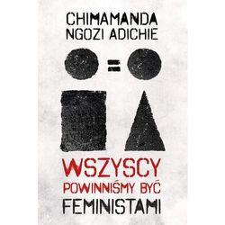 Wszyscy powinniśmy być feministami - Chimamanda Ngozi-Adichie (opr. twarda)