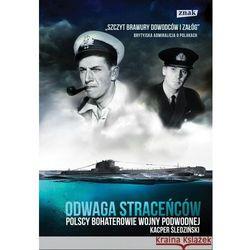 Odwaga straceńców. Polscy bohaterowie wojny podwodnej (opr. twarda)