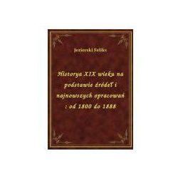 Historya XIX wieku na podstawie źródeł i najnowszych opracowań: od 1800 do 1888