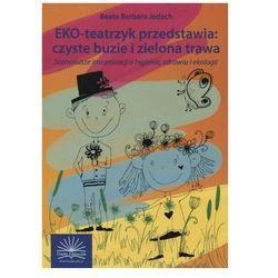 Eko-teatrzyk przedstawia: czyste buzie i zielona trawa. Scenariusze inscenizacji o higienie, zdrowiu i ekologii (opr. miękka)