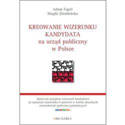 Kreowanie wizerunku kandydata na urząd publiczny w Polsce - Adam Figiel - ebook