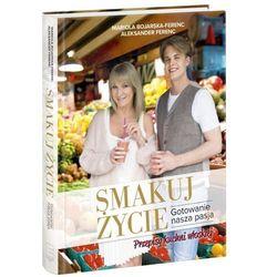 Smakuj życie. Gotowanie, nasza pasja - Mariola Bojarska-Ferenc (opr. kartonowa)