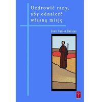 Książki religijne, Uzdrowić rany, aby odnaleźć własną misję (opr. miękka)