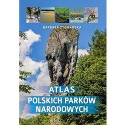 Atlas polskich parków narodowych - Barbara Zygmańska (opr. twarda)