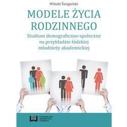 Modele życia rodzinnego. Studium demograficzno-społeczne na przykładzie łódzkiej młodzieży akademickiej (opr. miękka)